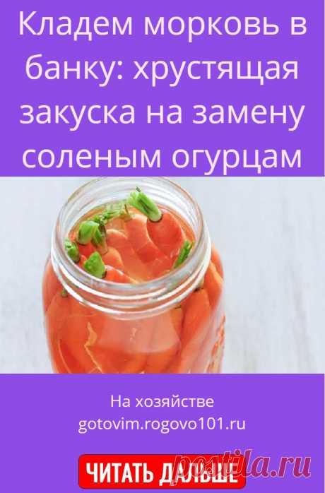 Кладем морковь в банку: хрустящая закуска на замену соленым огурцам