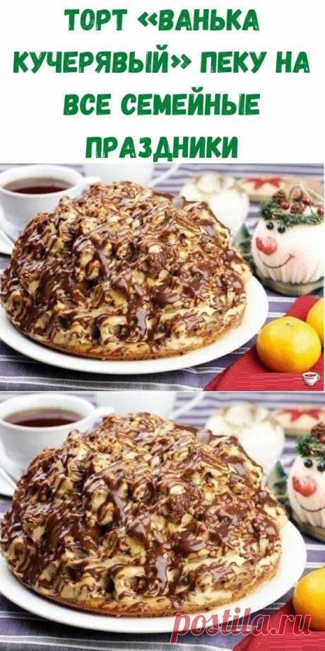 ТОРТ «ВАНЬКА КУЧЕРЯВЫЙ» пеку на все семейные праздники - Рецепты вкусных блюд