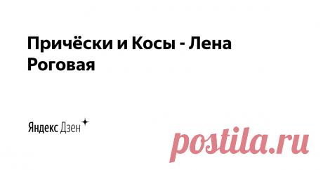 Причёски и Косы - Лена Роговая | Яндекс Дзен Авторские идеи и технологии.  Видео-уроки по причёскам и косам.