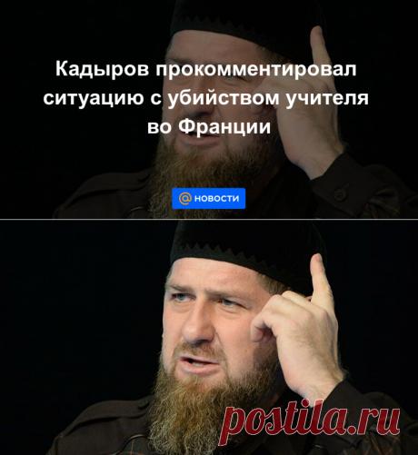 Кадыров прокомментировал ситуацию с убийством  УЧИТЕЛЯ во Франции - Новости Mail.ru