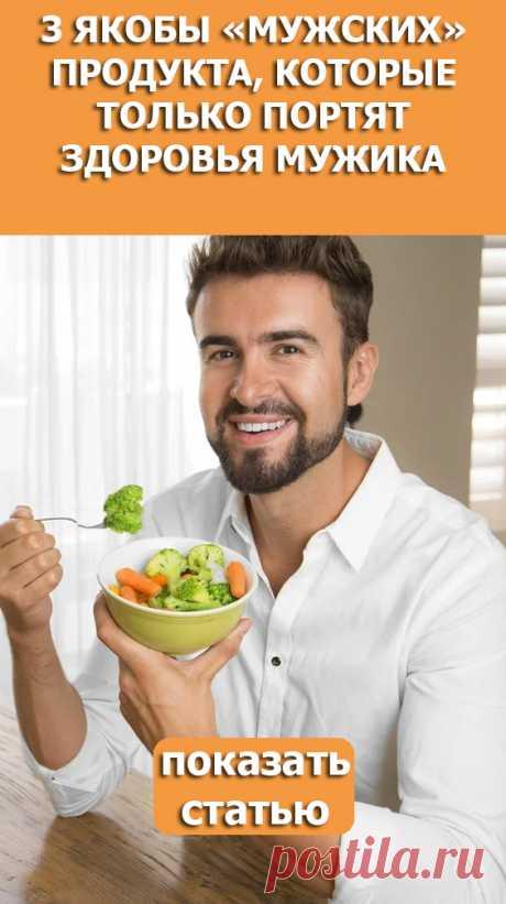 СМОТРИТЕ: 3 якобы «мужских» продукта, которые только портят здоровья мужика