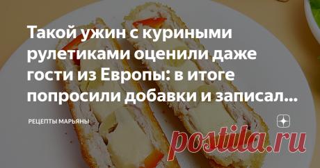 Такой ужин с куриными рулетиками оценили даже гости из Европы: в итоге попросили добавки и записали рецепт
