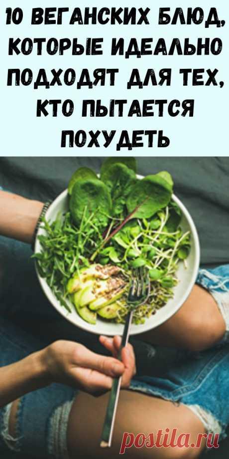 10 веганских блюд, которые идеально подходят для тех, кто пытается похудеть - Журнал для женщин
