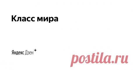 Класс мира | Яндекс Дзен Пишу статьи о похудении, вязании и обовсём прекрасном на земле. Подписывайтесь!!!