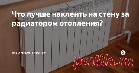 Что лучше наклеить на стену за радиатором отопления? Что можно наклеить на стену за радиатором отопления.