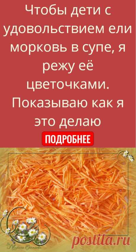 Чтобы дети с удовольствием ели морковь в супе, я режу её цветочками. Показываю как я это делаю