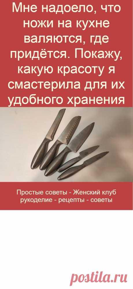 Мне надоело, что ножи на кухне валяются, где придётся. Покажу, какую красоту я смастерила для их удобного хранения
