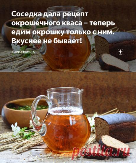 Соседка дала рецепт окрошечного кваса – теперь едим окрошку только с ним. Вкуснее не бывает! | furnishhome.ru | Яндекс Дзен