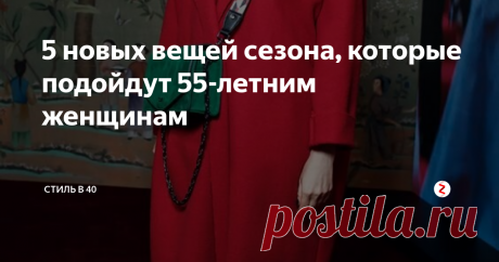 5 новых вещей сезона, которые подойдут 55-летним женщинам