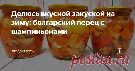 Делюсь вкусной закуской на зиму: болгарский перец с шампиньонами