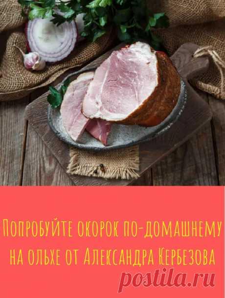 Попробуйте окорок по-домашнему на ольхе от Александра Кербезова