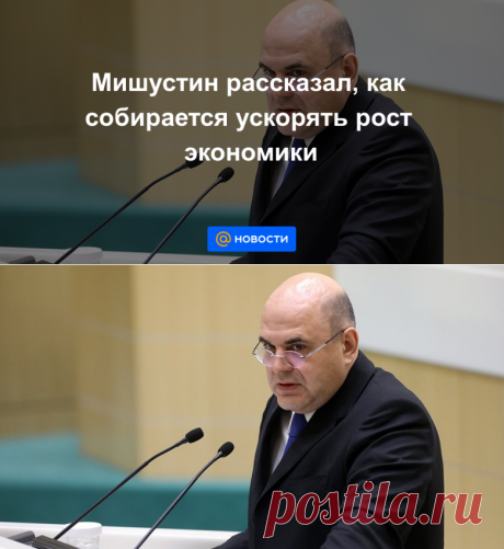 Мишустин рассказал, как собирается ускорять рост экономики - Новости Mail.ru