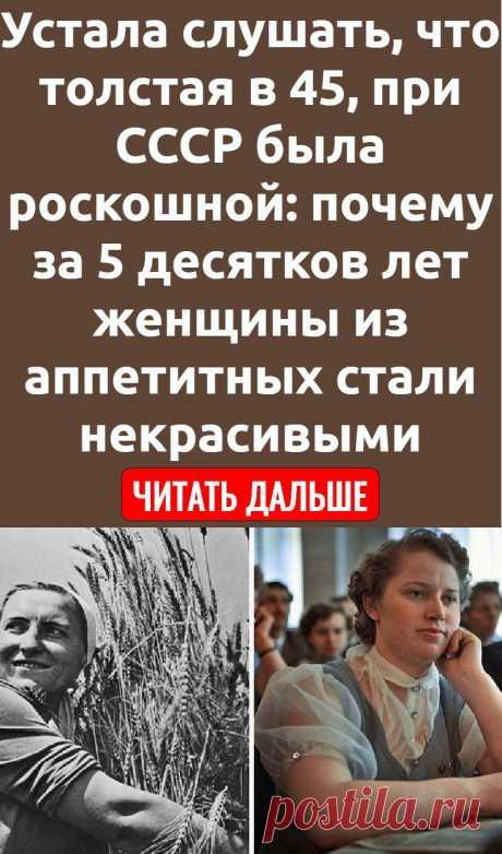 Устала слушать, что толстая в 45, при СССР была роскошной: почему за 5 десятков лет женщины из аппетитных стали некрасивыми
