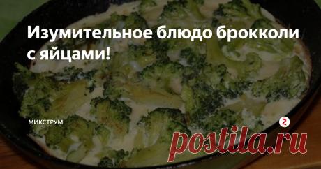 Изумительное блюдо брокколи с яйцами! | МИКСТРУМ | Яндекс Дзен