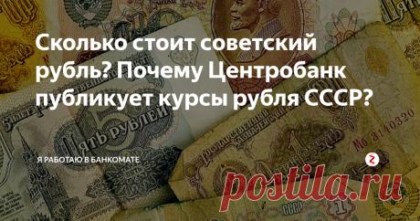 Сколько стоит советский рубль? Почему Центробанк публикует курсы рубля СССР? ЦБ публикует курс рубля Госбанка СССР. Страны нет, валюты нет, а курс — есть. Сколько стоит сейчас советский рубл? Зачем это нужно?
