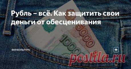 Рубль – всё. Как защитить свои деньги от обесценивания