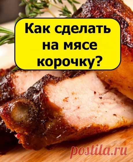 Как сделать на мясе аппетитную корочку?