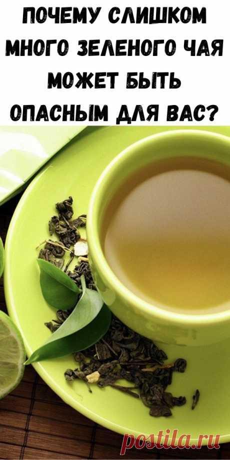 Почему слишком много зеленого чая может быть опасным для Вас? - Полезные советы красоты