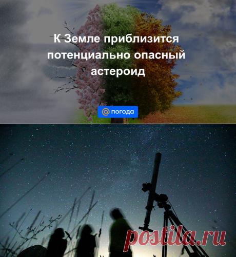 К Земле приблизится потенциально опасный астероид - ОН ОТКРЫТ В АПРЕЛЕ 2021 г-Погода Mail.ru