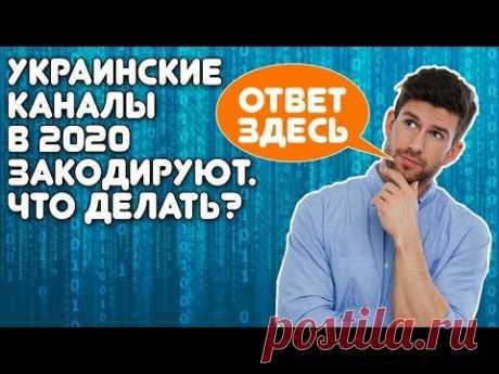 Украинские каналы в 2020 закодируют. Что делать?