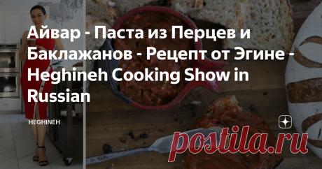 Айвар - Паста из Перцев и Баклажанов - Рецепт от Эгине - Heghineh Cooking Show in Russian