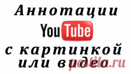(+1) - Как поставить картинку или видеролик в аннотацию на YouTube. В помощь видеоблоггерам...   Очумелые ручки