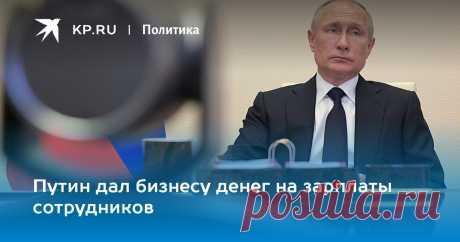 Путин дал бизнесу денег на зарплаты сотрудников Президент поручил предоставить малым и средним компаниям безвозмездные кредиты