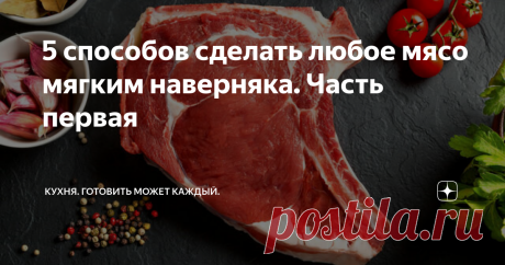 5 способов сделать любое мясо мягким наверняка. Часть первая Гарантированный результат.