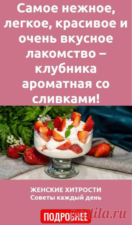 Самое нежное, легкое, красивое и очень вкусное лакомство – клубника ароматная со сливками!