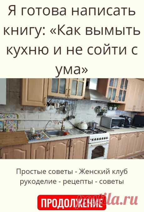 Я готова написать книгу: «Как вымыть кухню и не сойти с ума»