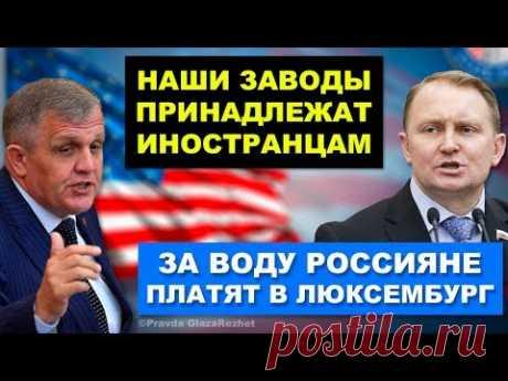 Заводы России принадлежат иностранцам. Шокирующие факты и заявления из Госдумы | Pravda GlazaRezhet