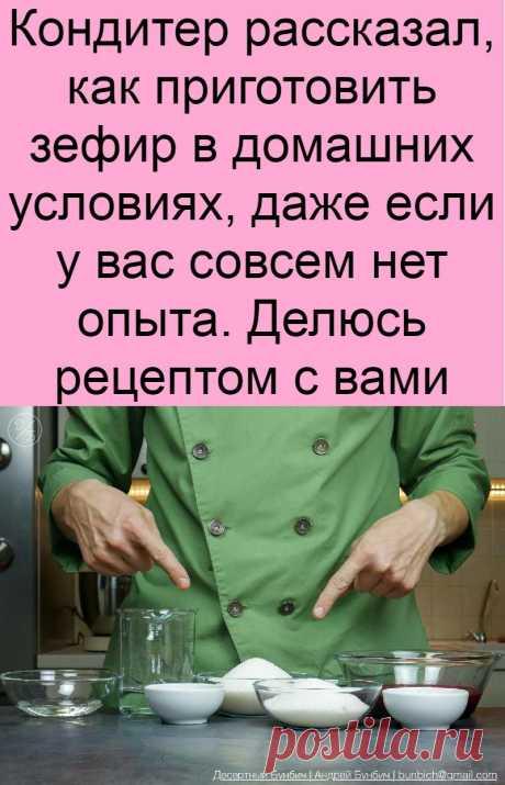 Кондитер рассказал, как приготовить зефир в домашних условиях, даже если у вас совсем нет опыта. Делюсь рецептом с вами
