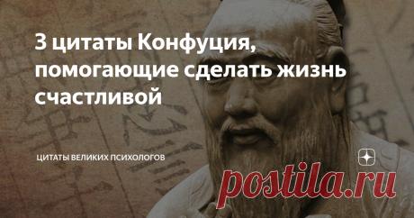 3 цитаты Конфуция, помогающие сделать жизнь счастливой Осознать, что уже можно стать счастливым...  Наша жизнь представляется нам