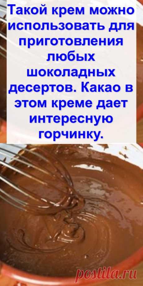 Такой крем можно использовать для приготовления любых шоколадных десертов. Какао в этом креме дает интересную горчинку.