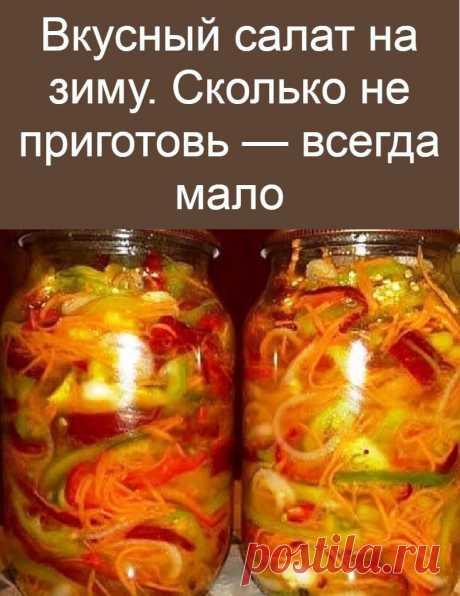 Вкусный салат на зиму. Сколько не приготовь — всегда мало