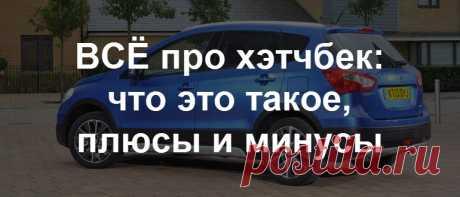 ВСЁ про хэтчбек: что это такое в машине, как выглядит, фото, модели авто