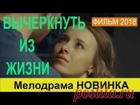 ВЫЧЕРКНУТЬ ИЗ ЖИЗНИ / Мелодрамы 2018 / Новинки HD