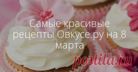 Самые красивые рецепты Овкусе.ру на 8 марта