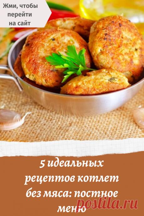 5 идеальных рецептов котлет без мяса: постное меню