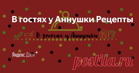 В гостях у Аннушки Рецепты | Яндекс Дзен Привет ! Меня зовут Аня . Мой канал - это  простые и доступные рецепты  !!! Присоединяйтесь ,давайте готовить вместе .