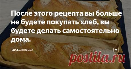 После этого рецепта вы больше не будете покупать хлеб, вы будете делать самостоятельно дома.