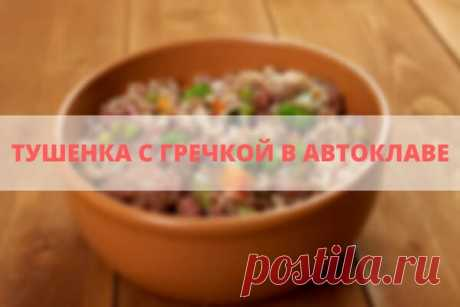 Тушенка с гречкой в автоклаве рецепт: гречка с мясом в автоклаве УкрПромТех