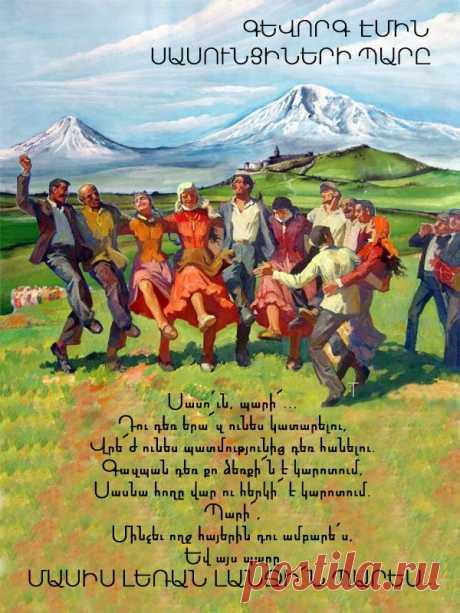 ԳԷմին ՍԱՍՈՒՆՑԻՆԵՐԻ ՊԱՐԸ Դու ծանո՞թ ես Աշնակ գյուղին Ուր ծիրանն է հասնում ճյուղին Ուր կտրին չիրն է քաղցրանում Ուր հոտը սարն է բարձրանում Ուր, փեշի տակ Արագածի Տան կտրին նստած հացի Ձա՜յն են տալիս իրար հերթով Եվ գյուղամեջ գալիս խմբով Աղջիկները՝ կարմիր հագած Տղաները՝ փուշի կապած Երբ զուռնան իր ձայնը զլում՝ Դափի բերնից խոսքը խլում Աշնակ գյուղից հյուր է կանչում Շղարշիկին ու Աղաքչուն Կաթնաղբյուրին, Դավթաշենին Իրինդին ու Սասնաշենին Թե՝ հերի՜ք է հնձե՛նք, վարե՛նք Եկեք Սասնա պա՜րը պարենք