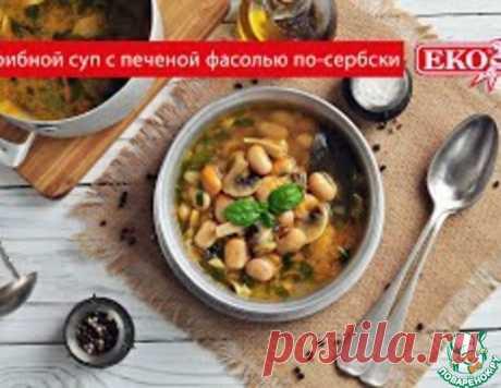 Грибной суп с фасолью по-сербски – кулинарный рецепт