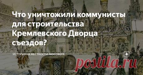 Что уничтожили коммунисты для строительства Кремлевского Дворца съездов? И как до них здесь же все сломали в 1800-е.