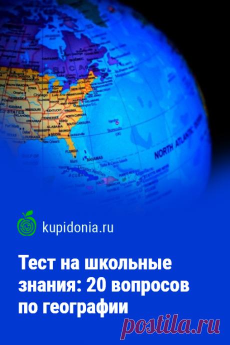 Тест на школьные знания: 20 вопросов по географии. Географический тест с вопросами по школьной программе. Проверьте ваши знания!