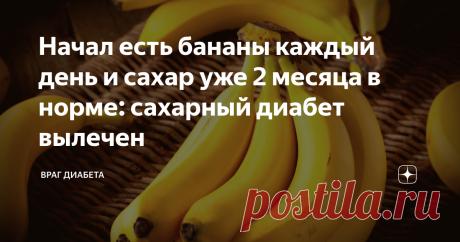 Начал есть бананы каждый день и сахар уже 2 месяца в норме: сахарный диабет вылечен