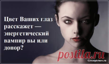Цвет Ваших глаз расскажет — энергетический вампир вы или донор? Говорят, что глаза — зеркало души. Радость и гнев, любовь и тоску можно «прочитать» в глазах человека. А точнее — уловить частоту вибрации определенной
