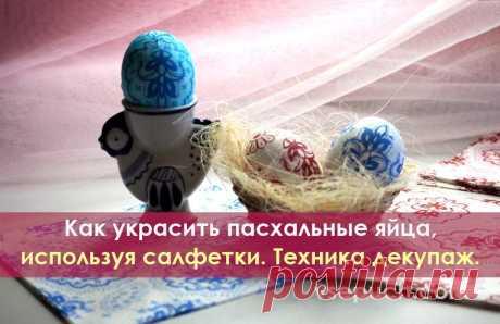 Как украсить пасхальные яйца, используя салфетки. Техника декупаж. Техника эта доступна каждому, кто хочет сделать праздничный стол ярким и радостным. Яйца к пасхе, украшенные при помощи декупажа, порадуют родных и гостей на этом светлом празднике.