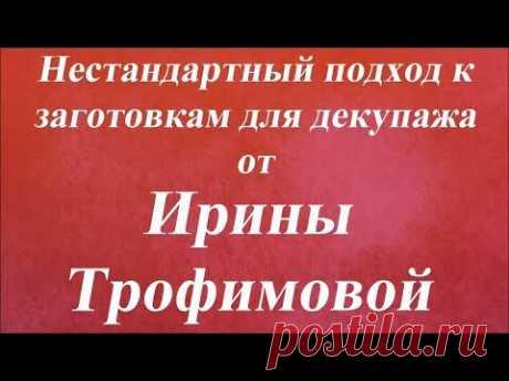 Нестандартный подход к заготовкам для декупажа. Университет Декупажа. Ирина Трофимова